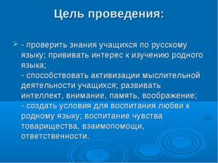 Цель проведения: - проверить знания учащихся по русскому языку; прививать инт