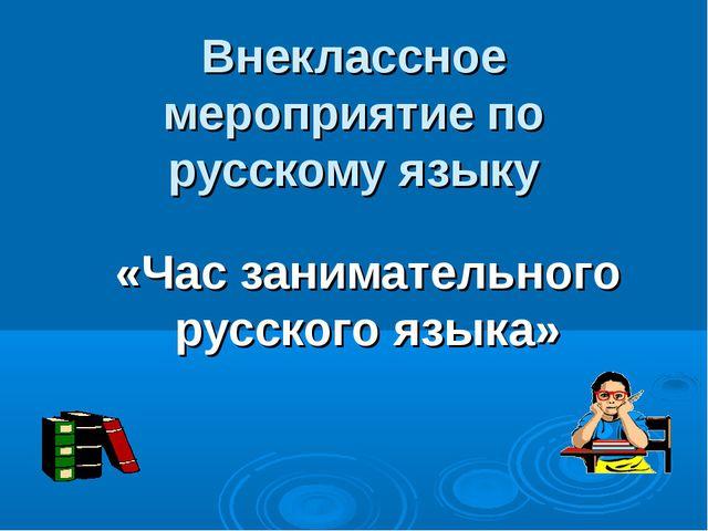 Внеклассное мероприятие по русскому языку «Час занимательного русского языка»