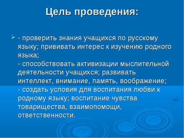 Цель проведения: - проверить знания учащихся по русскому языку; прививать инт...
