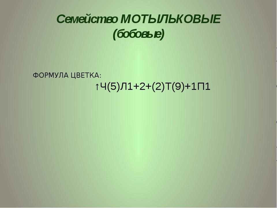 Семейство МОТЫЛЬКОВЫЕ (бобовые) ФОРМУЛА ЦВЕТКА: ↑Ч(5)Л1+2+(2)Т(9)+1П1