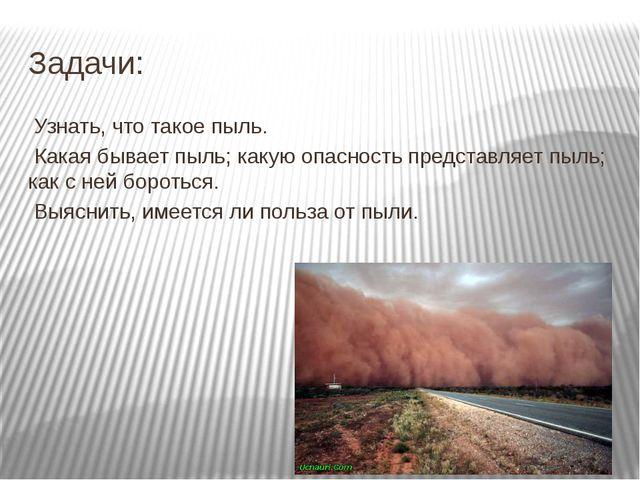 Задачи: Узнать, что такое пыль. Какая бывает пыль; какую опасность представля...