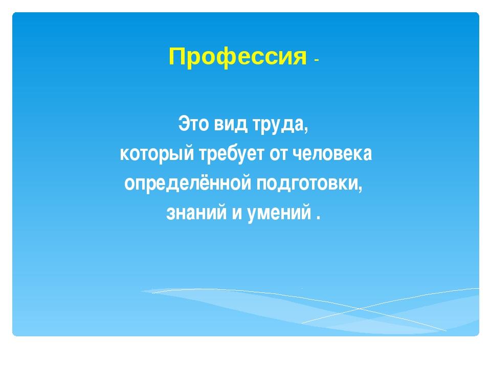 Профессия - Это вид труда, который требует от человека определённой подготов...