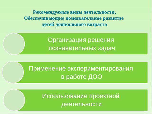 Рекомендуемые виды деятельности, Обеспечивающие познавательное развитие детей...