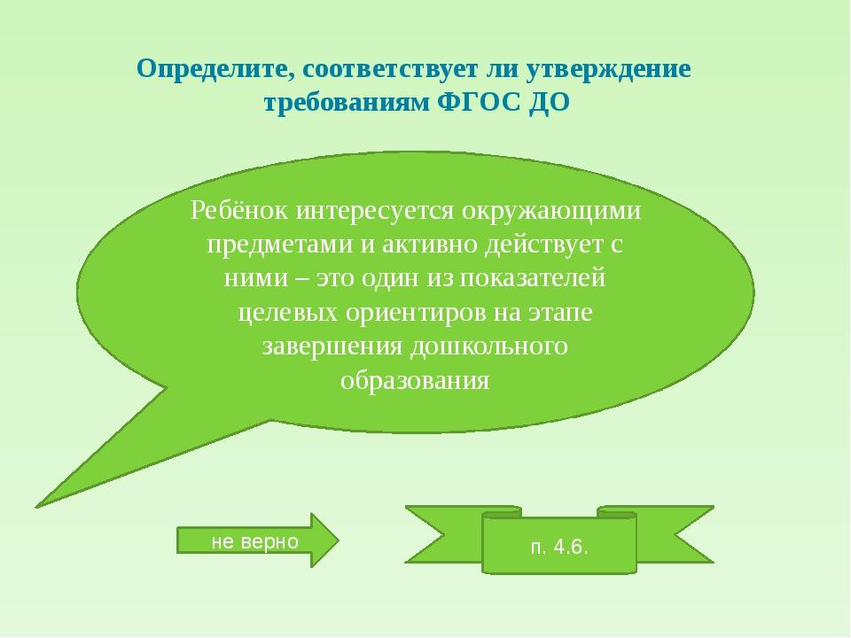 Определите, соответствует ли утверждение требованиям ФГОС ДО Ребёнок интересу...