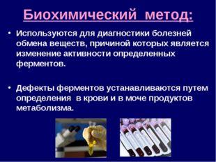 Биохимический метод: Используются для диагностики болезней обмена веществ, пр