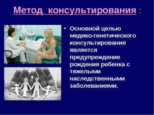 Метод консультирования : Основной целью медико-генетического консультирования