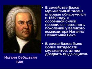 В семействе Бахов музыкальный талант впервые обнаружился в 1550 году, с особе