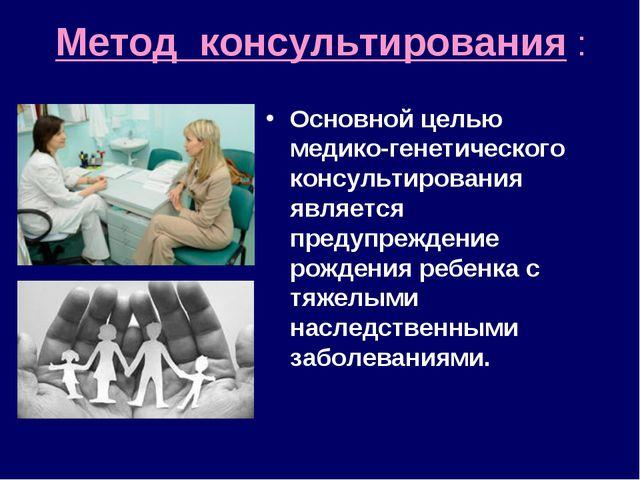 Метод консультирования : Основной целью медико-генетического консультирования...