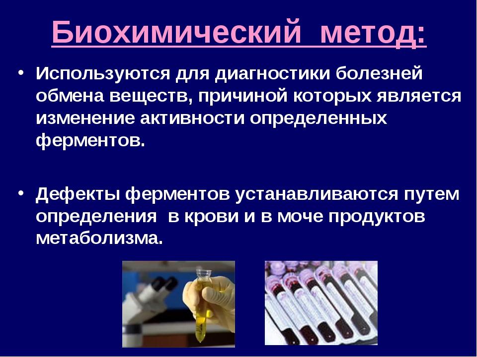 Биохимический метод: Используются для диагностики болезней обмена веществ, пр...