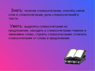 Знать: понятие словосочетание, способы связи слов в словосочетании, роль сло