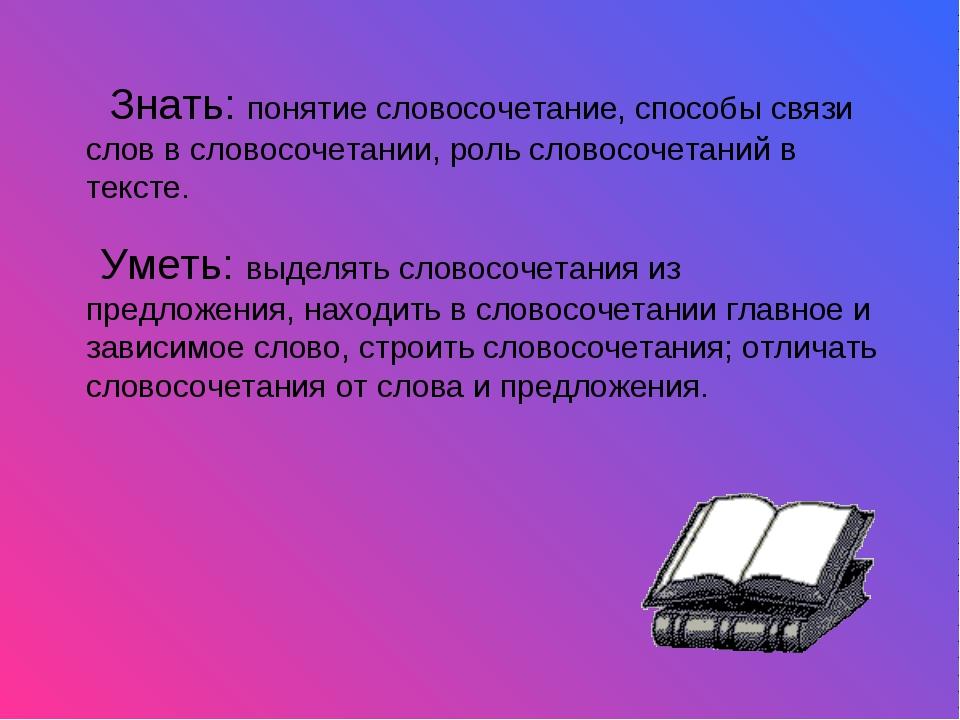Знать: понятие словосочетание, способы связи слов в словосочетании, роль сло...