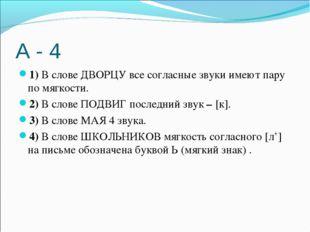 А - 4 1)В слове ДВОРЦУ все согласные звуки имеют пару по мягкости. 2)В слов