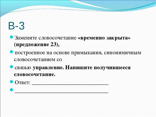 В-3 Замените словосочетание «временно закрыта» (предложение 23), построенное...