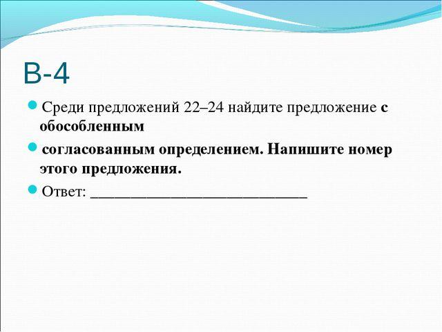 В-4 Среди предложений 22–24 найдите предложение с обособленным согласованным...