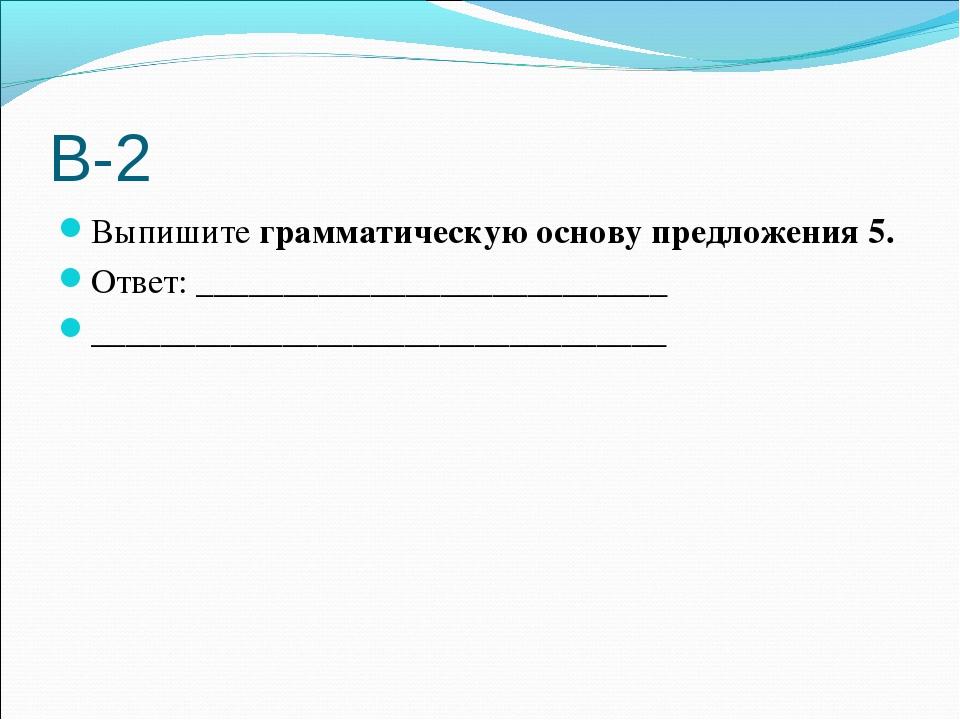 В-2 Выпишите грамматическую основу предложения 5. Ответ: ____________________...