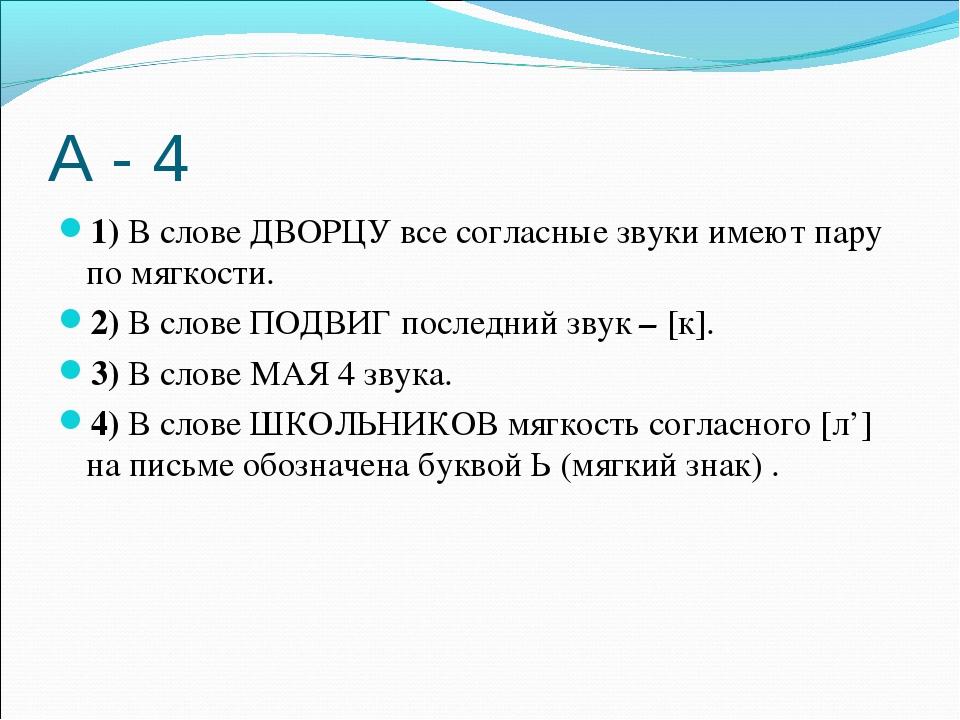 А - 4 1)В слове ДВОРЦУ все согласные звуки имеют пару по мягкости. 2)В слов...