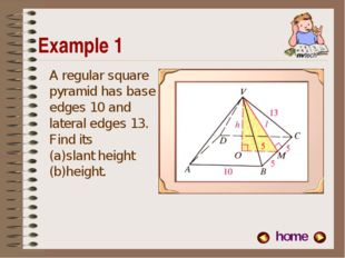 Example 1 A regular square pyramid has base edges 10 and lateral edges 13. Fi
