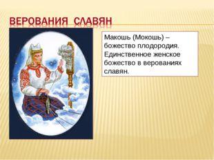 Макошь (Мокошь) – божество плодородия. Единственное женское божество в верова