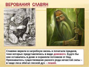 Славяне верили в загробную жизнь и почитали предков, тени которых представлял