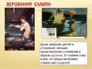 Души умерших детей и утонувших женщин представлялись славянам в образе русало
