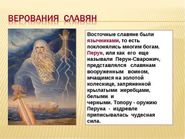 Восточные славяне были язычниками, то есть поклонялись многим богам. Перун, и...
