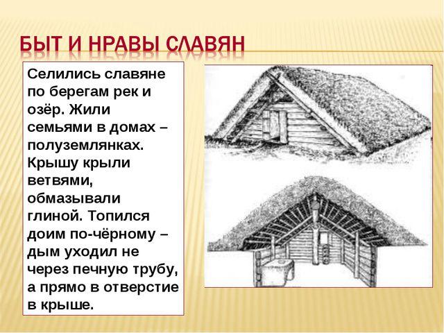 Селились славяне по берегам рек и озёр. Жили семьями в домах – полуземлянках....