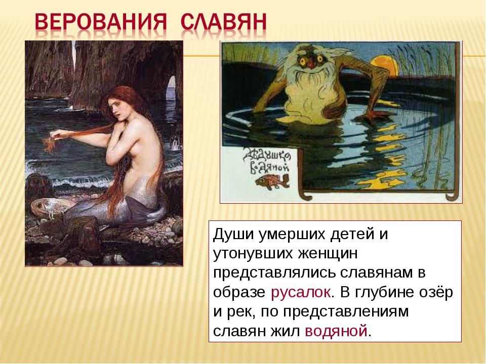 Души умерших детей и утонувших женщин представлялись славянам в образе русало...