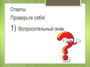 Ответы Проверьте себя! 1) Вопросительный знак