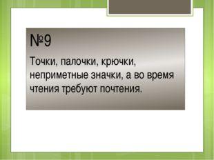 №9 Точки, палочки, крючки, неприметные значки, а во время чтения требуют почт