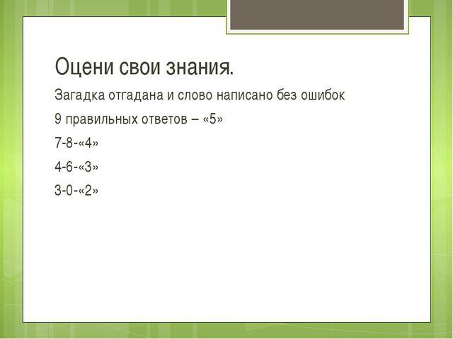 Оцени свои знания. Загадка отгадана и слово написано без ошибок 9 правильных...