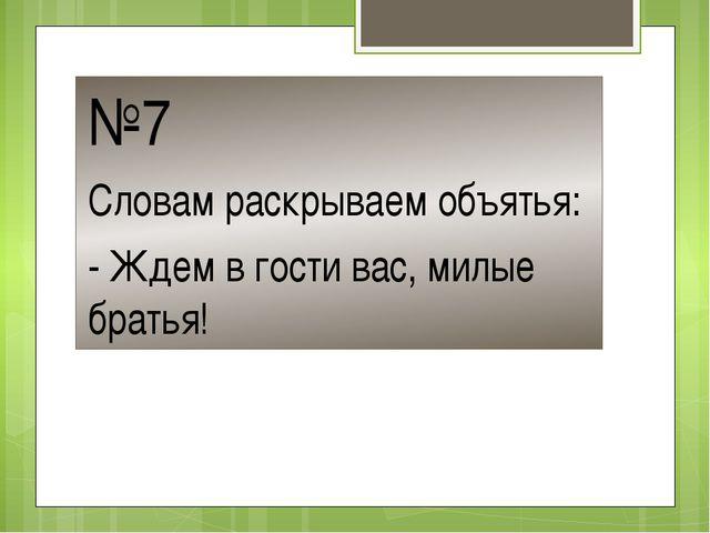 №7 Словам раскрываем объятья: - Ждем в гости вас, милые братья!