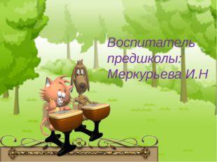Воспитатель предшколы: Меркурьева И.Н