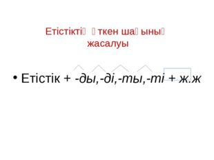 Етістіктің өткен шағының жасалуы Етістік + -ды,-ді,-ты,-ті + ж.ж