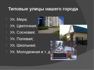 Типовые улицы нашего города Ул. Мира; Ул. Цветочная; Ул. Сосновая; Ул. Полева