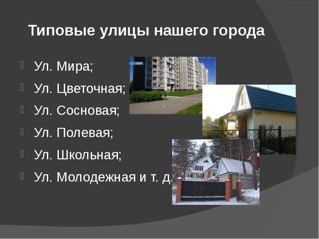 Типовые улицы нашего города Ул. Мира; Ул. Цветочная; Ул. Сосновая; Ул. Полева...