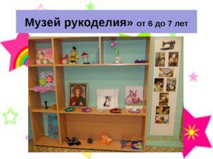 Музей рукоделия» от 6 до 7 лет