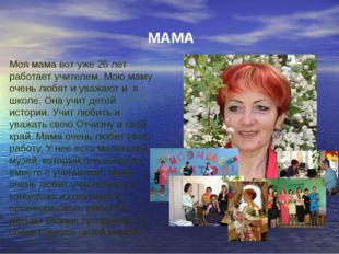 МАМА Моя мама вот уже 26 лет работает учителем. Мою маму очень любят и уважаю