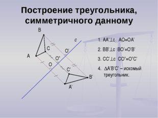 Построение треугольника, симметричного данному А с А' В В' С С' 1. AA'c AO=O