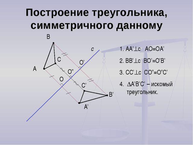 Построение треугольника, симметричного данному А с А' В В' С С' 1. AA'c AO=O...