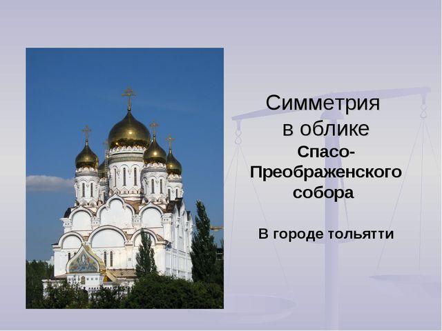 Симметрия в облике Спасо-Преображенского собора В городе тольятти