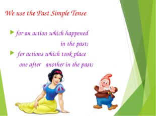 We use the Past Simple Tense for an action which happened in the past; for ac