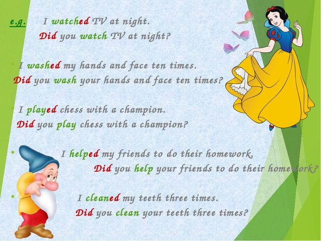 e.g. I watched TV at night. 	 Did you watch TV at night? I washed my hands a...