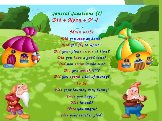 general questions (?) Did + Noun + V ? Main verbs Did you stay at home? Did...