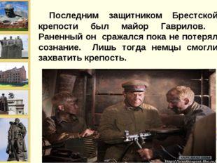 Последним защитником Брестской крепости был майор Гаврилов. Раненный он сраж