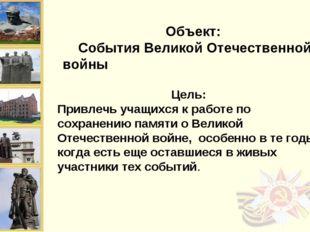 Объект: События Великой Отечественной войны Цель: Привлечь учащихся к работе