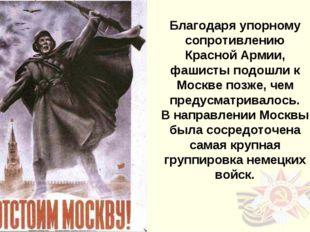 Благодаря упорному сопротивлению Красной Армии, фашисты подошли к Москве позж