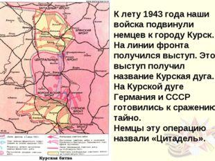К лету 1943 года наши войска подвинули немцев к городу Курск. На линии фронта
