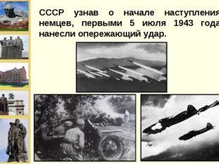 СССР узнав о начале наступления немцев, первыми 5 июля 1943 года нанесли опер