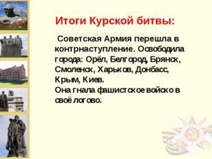 Советская Армия перешла в контрнаступление. Освободила города: Орёл, Белгоро