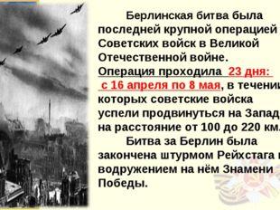 Берлинская битва была последней крупной операцией Советских войск в Великой